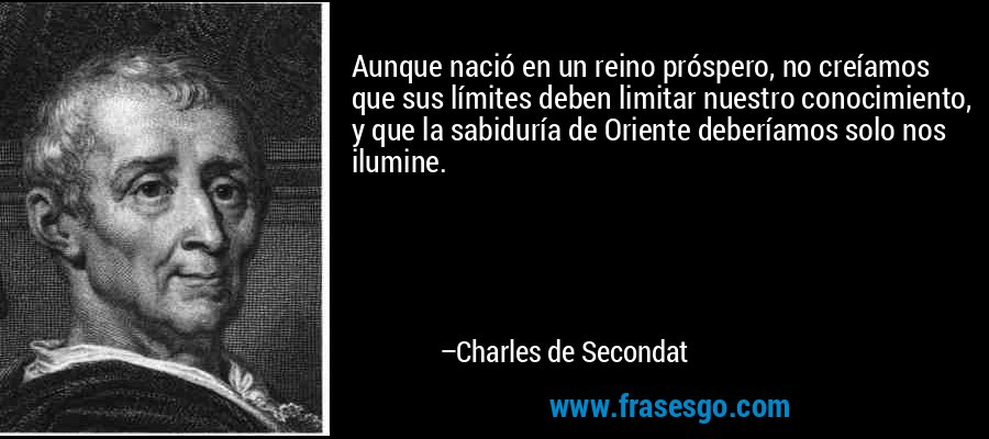 Aunque nació en un reino próspero, no creíamos que sus límites deben limitar nuestro conocimiento, y que la sabiduría de Oriente deberíamos solo nos ilumine. – Charles de Secondat