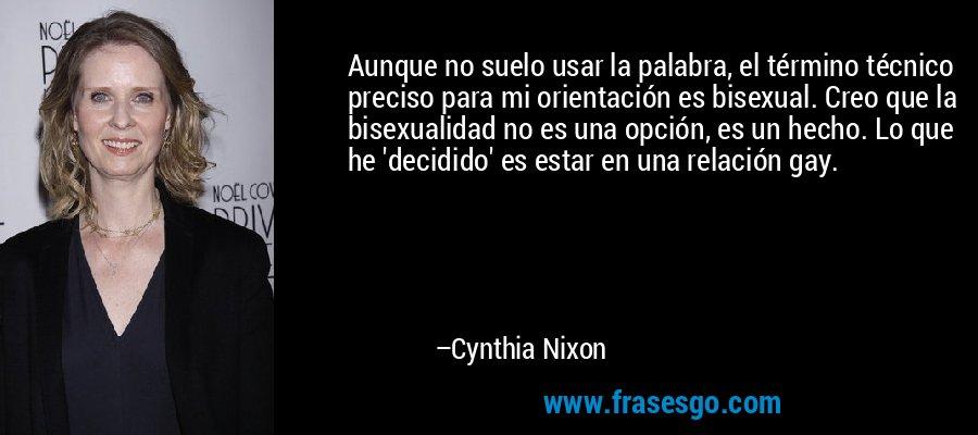 Aunque no suelo usar la palabra, el término técnico preciso para mi orientación es bisexual. Creo que la bisexualidad no es una opción, es un hecho. Lo que he 'decidido' es estar en una relación gay. – Cynthia Nixon
