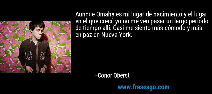 Aunque Omaha es mi lugar de nacimiento y el lugar en el que crecí, yo no me veo pasar un largo periodo de tiempo allí. Casi me siento más cómodo y más en paz en Nueva York. – Conor Oberst