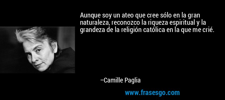 Aunque soy un ateo que cree sólo en la gran naturaleza, reconozco la riqueza espiritual y la grandeza de la religión católica en la que me crié. – Camille Paglia