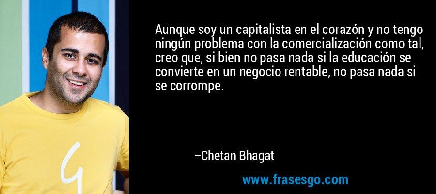 Aunque soy un capitalista en el corazón y no tengo ningún problema con la comercialización como tal, creo que, si bien no pasa nada si la educación se convierte en un negocio rentable, no pasa nada si se corrompe. – Chetan Bhagat