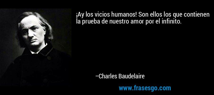 ¡Ay los vicios humanos! Son ellos los que contienen la prueba de nuestro amor por el infinito. – Charles Baudelaire