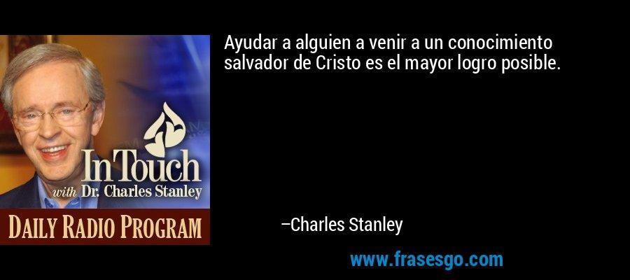 Ayudar a alguien a venir a un conocimiento salvador de Cristo es el mayor logro posible. – Charles Stanley