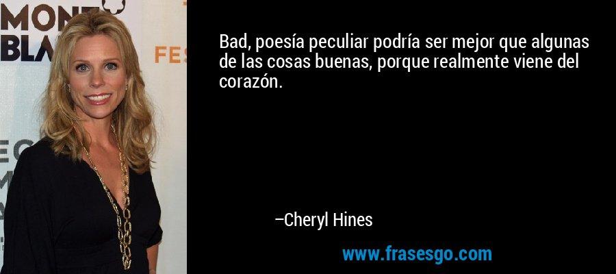 Bad, poesía peculiar podría ser mejor que algunas de las cosas buenas, porque realmente viene del corazón. – Cheryl Hines