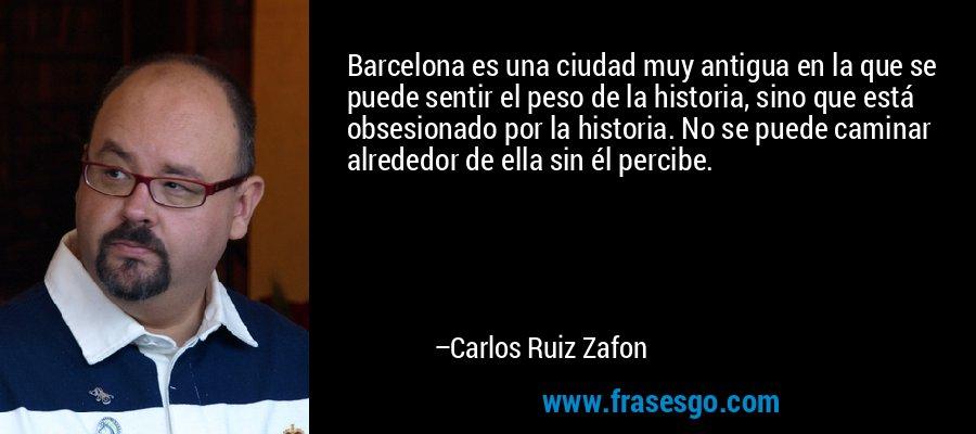 Barcelona es una ciudad muy antigua en la que se puede sentir el peso de la historia, sino que está obsesionado por la historia. No se puede caminar alrededor de ella sin él percibe. – Carlos Ruiz Zafon