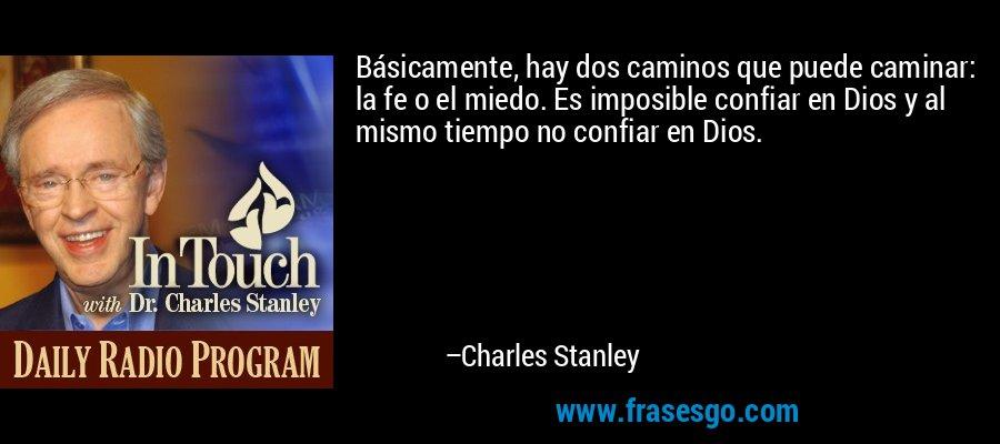 Básicamente, hay dos caminos que puede caminar: la fe o el miedo. Es imposible confiar en Dios y al mismo tiempo no confiar en Dios. – Charles Stanley