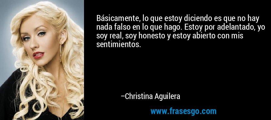 Básicamente, lo que estoy diciendo es que no hay nada falso en lo que hago. Estoy por adelantado, yo soy real, soy honesto y estoy abierto con mis sentimientos. – Christina Aguilera
