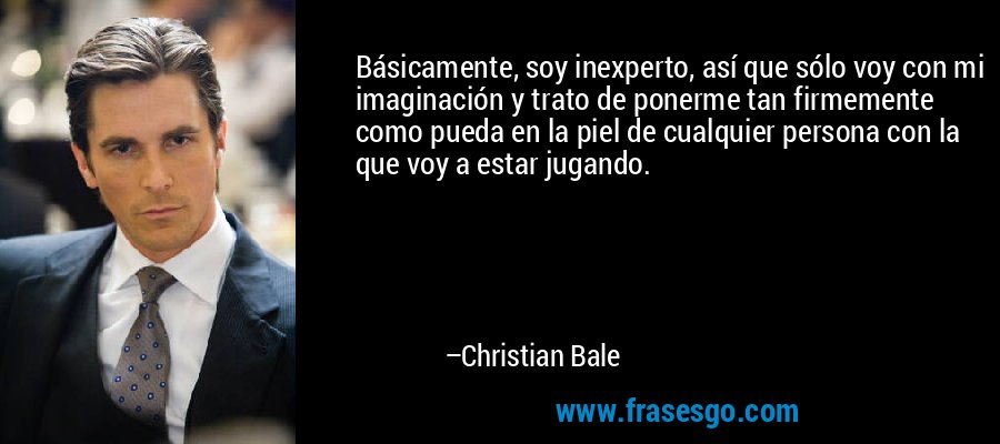 Básicamente, soy inexperto, así que sólo voy con mi imaginación y trato de ponerme tan firmemente como pueda en la piel de cualquier persona con la que voy a estar jugando. – Christian Bale