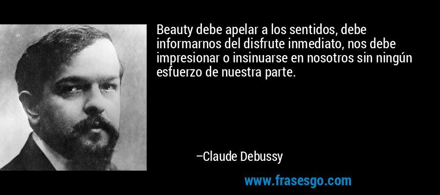 Beauty debe apelar a los sentidos, debe informarnos del disfrute inmediato, nos debe impresionar o insinuarse en nosotros sin ningún esfuerzo de nuestra parte. – Claude Debussy