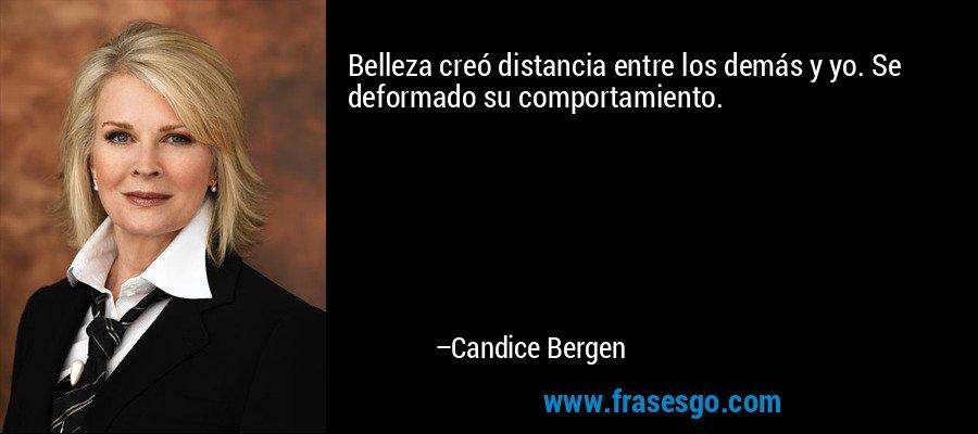Belleza creó distancia entre los demás y yo. Se deformado su comportamiento. – Candice Bergen
