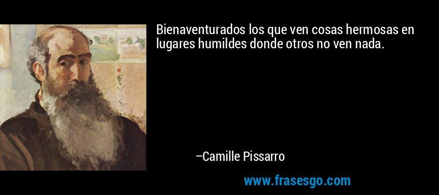 Bienaventurados los que ven cosas hermosas en lugares humildes donde otros no ven nada. – Camille Pissarro