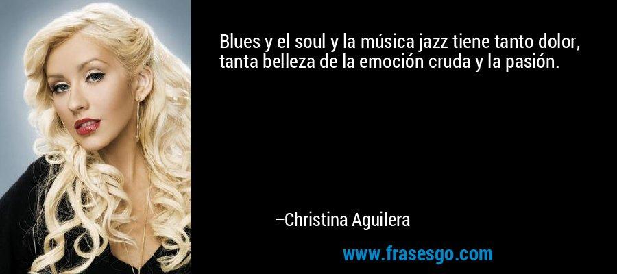 Blues y el soul y la música jazz tiene tanto dolor, tanta belleza de la emoción cruda y la pasión. – Christina Aguilera