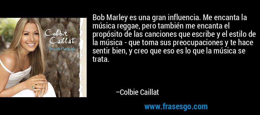 Bob Marley es una gran influencia. Me encanta la música reggae, pero también me encanta el propósito de las canciones que escribe y el estilo de la música - que toma sus preocupaciones y te hace sentir bien, y creo que eso es lo que la música se trata. – Colbie Caillat