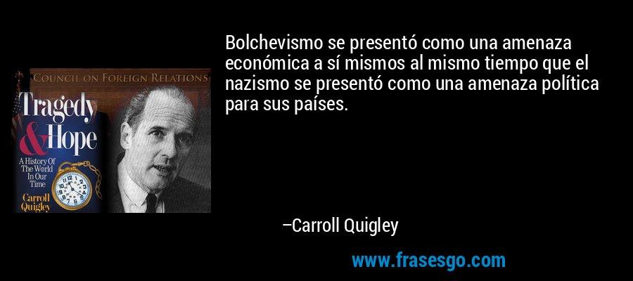 Bolchevismo se presentó como una amenaza económica a sí mismos al mismo tiempo que el nazismo se presentó como una amenaza política para sus países. – Carroll Quigley