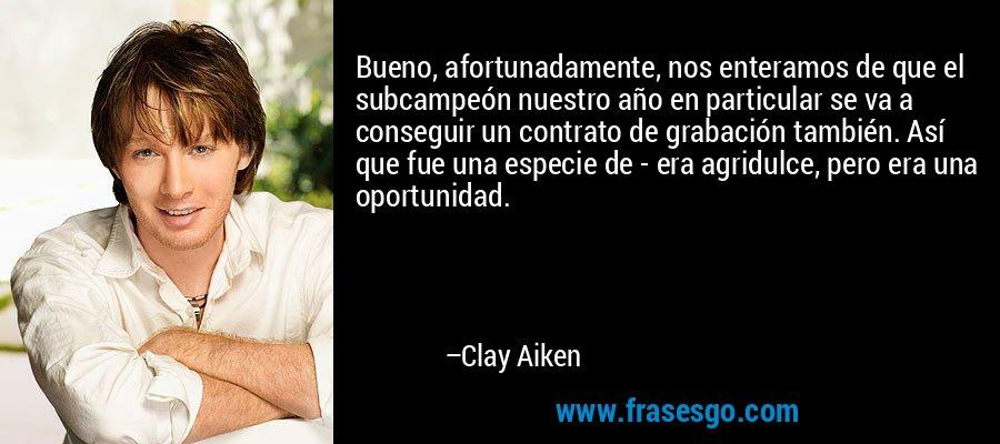Bueno, afortunadamente, nos enteramos de que el subcampeón nuestro año en particular se va a conseguir un contrato de grabación también. Así que fue una especie de - era agridulce, pero era una oportunidad. – Clay Aiken
