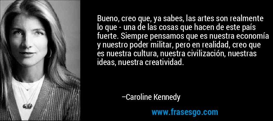 Bueno, creo que, ya sabes, las artes son realmente lo que - una de las cosas que hacen de este país fuerte. Siempre pensamos que es nuestra economía y nuestro poder militar, pero en realidad, creo que es nuestra cultura, nuestra civilización, nuestras ideas, nuestra creatividad. – Caroline Kennedy