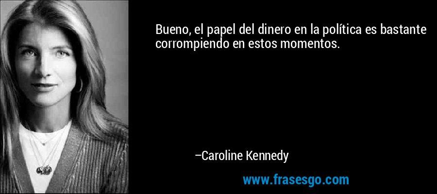 Bueno, el papel del dinero en la política es bastante corrompiendo en estos momentos. – Caroline Kennedy