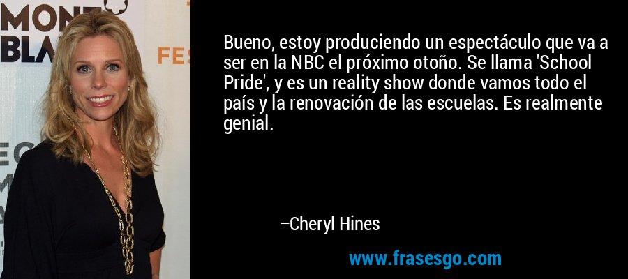 Bueno, estoy produciendo un espectáculo que va a ser en la NBC el próximo otoño. Se llama 'School Pride', y es un reality show donde vamos todo el país y la renovación de las escuelas. Es realmente genial. – Cheryl Hines
