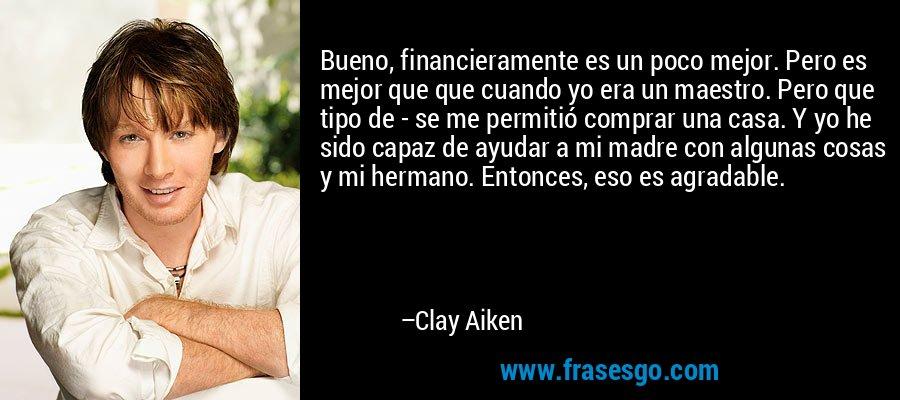 Bueno, financieramente es un poco mejor. Pero es mejor que que cuando yo era un maestro. Pero que tipo de - se me permitió comprar una casa. Y yo he sido capaz de ayudar a mi madre con algunas cosas y mi hermano. Entonces, eso es agradable. – Clay Aiken