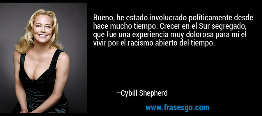 Bueno, he estado involucrado políticamente desde hace mucho tiempo. Crecer en el Sur segregado, que fue una experiencia muy dolorosa para mí el vivir por el racismo abierto del tiempo. – Cybill Shepherd