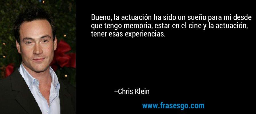 Bueno, la actuación ha sido un sueño para mí desde que tengo memoria, estar en el cine y la actuación, tener esas experiencias. – Chris Klein