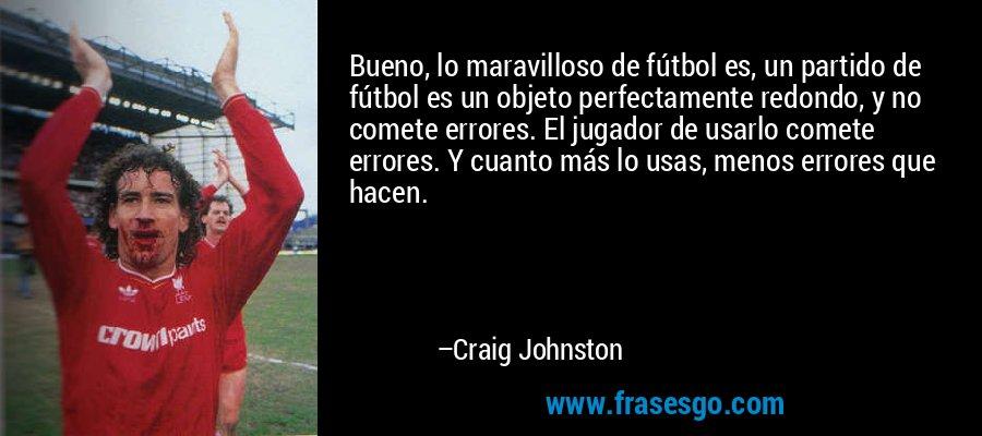 Bueno, lo maravilloso de fútbol es, un partido de fútbol es un objeto perfectamente redondo, y no comete errores. El jugador de usarlo comete errores. Y cuanto más lo usas, menos errores que hacen. – Craig Johnston