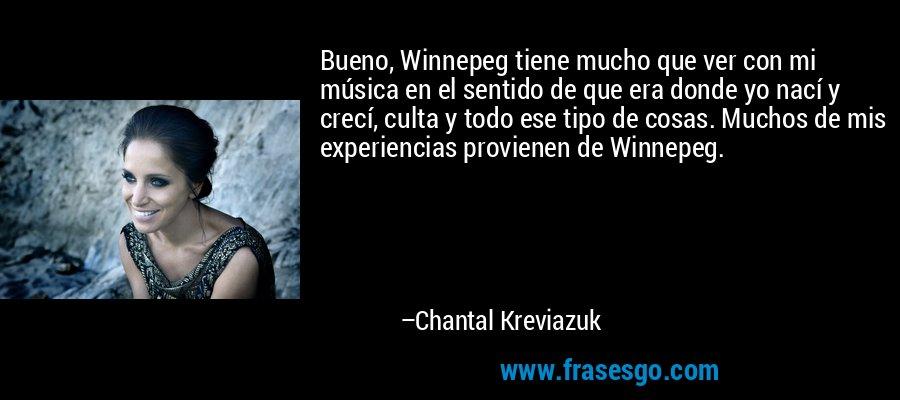 Bueno, Winnepeg tiene mucho que ver con mi música en el sentido de que era donde yo nací y crecí, culta y todo ese tipo de cosas. Muchos de mis experiencias provienen de Winnepeg. – Chantal Kreviazuk