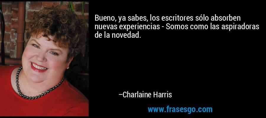 Bueno, ya sabes, los escritores sólo absorben nuevas experiencias - Somos como las aspiradoras de la novedad. – Charlaine Harris
