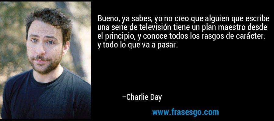 Bueno, ya sabes, yo no creo que alguien que escribe una serie de televisión tiene un plan maestro desde el principio, y conoce todos los rasgos de carácter, y todo lo que va a pasar. – Charlie Day