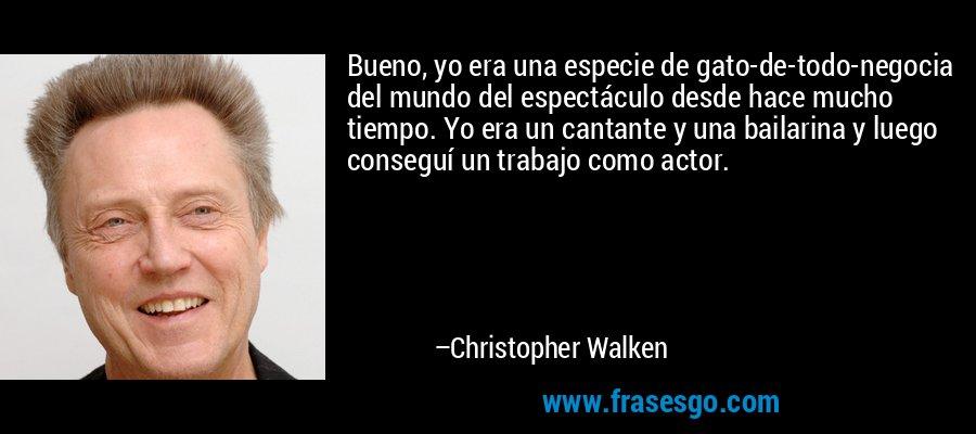 Bueno, yo era una especie de gato-de-todo-negocia del mundo del espectáculo desde hace mucho tiempo. Yo era un cantante y una bailarina y luego conseguí un trabajo como actor. – Christopher Walken