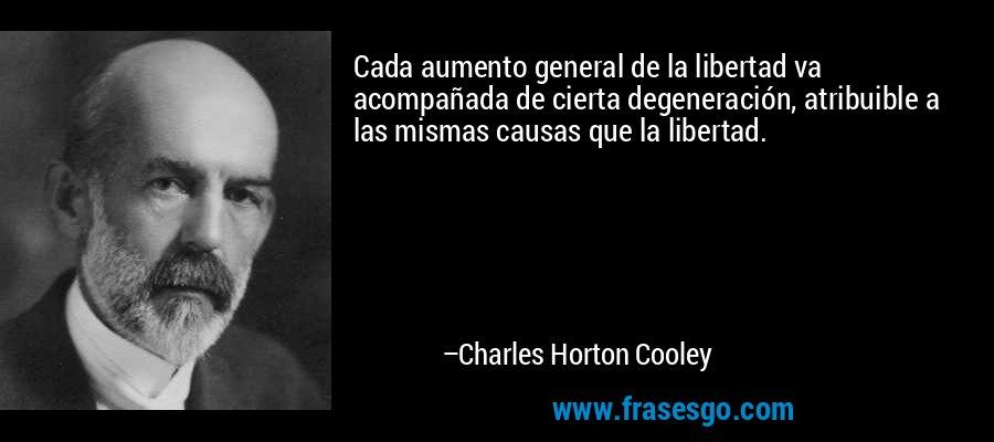 Cada aumento general de la libertad va acompañada de cierta degeneración, atribuible a las mismas causas que la libertad. – Charles Horton Cooley