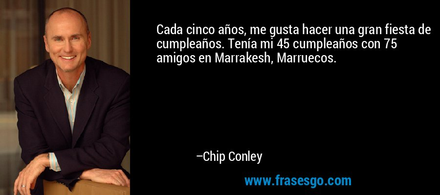 Cada cinco años, me gusta hacer una gran fiesta de cumpleaños. Tenía mi 45 cumpleaños con 75 amigos en Marrakesh, Marruecos. – Chip Conley