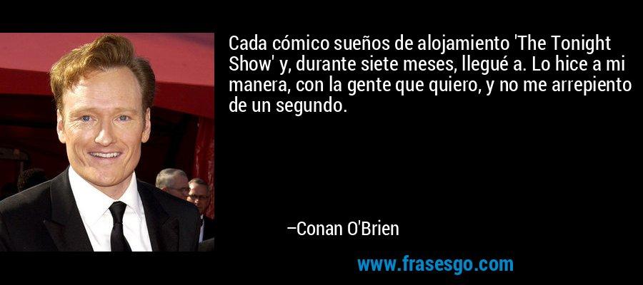 Cada cómico sueños de alojamiento 'The Tonight Show' y, durante siete meses, llegué a. Lo hice a mi manera, con la gente que quiero, y no me arrepiento de un segundo. – Conan O'Brien