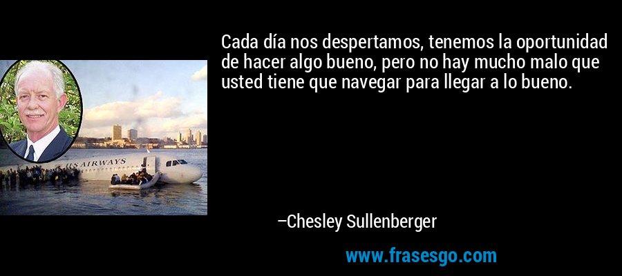 Cada día nos despertamos, tenemos la oportunidad de hacer algo bueno, pero no hay mucho malo que usted tiene que navegar para llegar a lo bueno. – Chesley Sullenberger