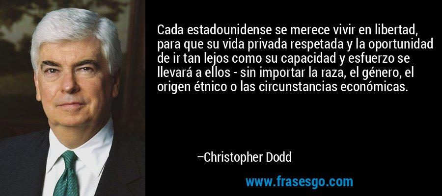 Cada estadounidense se merece vivir en libertad, para que su vida privada respetada y la oportunidad de ir tan lejos como su capacidad y esfuerzo se llevará a ellos - sin importar la raza, el género, el origen étnico o las circunstancias económicas. – Christopher Dodd