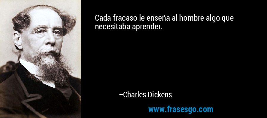 Cada fracaso le enseña al hombre algo que necesitaba aprender. – Charles Dickens