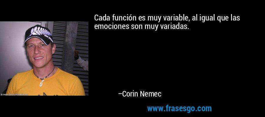Cada función es muy variable, al igual que las emociones son muy variadas. – Corin Nemec