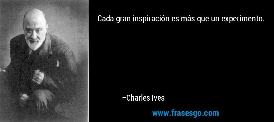 Cada gran inspiración es más que un experimento. – Charles Ives