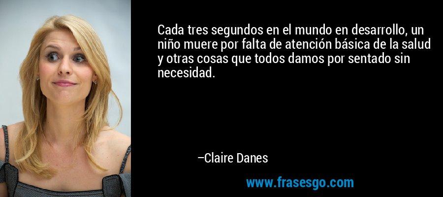 Cada tres segundos en el mundo en desarrollo, un niño muere por falta de atención básica de la salud y otras cosas que todos damos por sentado sin necesidad. – Claire Danes