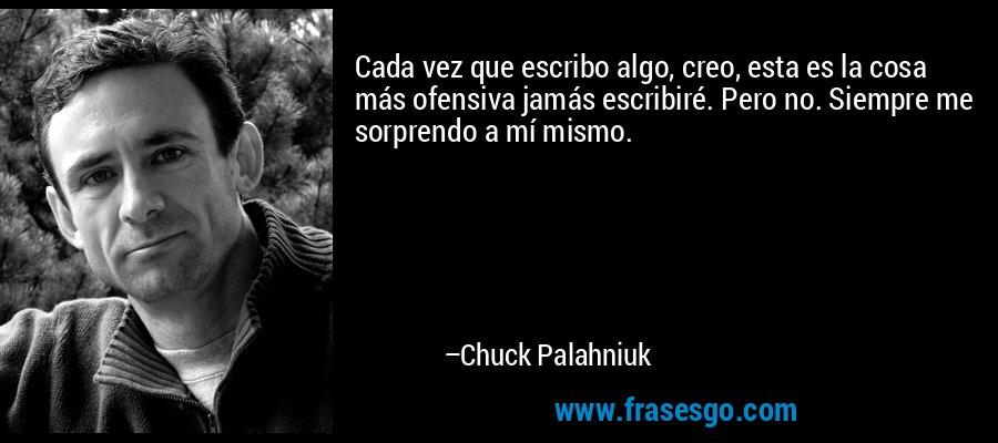 Cada vez que escribo algo, creo, esta es la cosa más ofensiva jamás escribiré. Pero no. Siempre me sorprendo a mí mismo. – Chuck Palahniuk