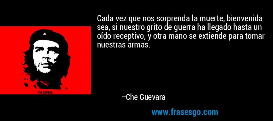 Cada vez que nos sorprenda la muerte, bienvenida sea, si nuestro grito de guerra ha llegado hasta un oído receptivo, y otra mano se extiende para tomar nuestras armas. – Che Guevara