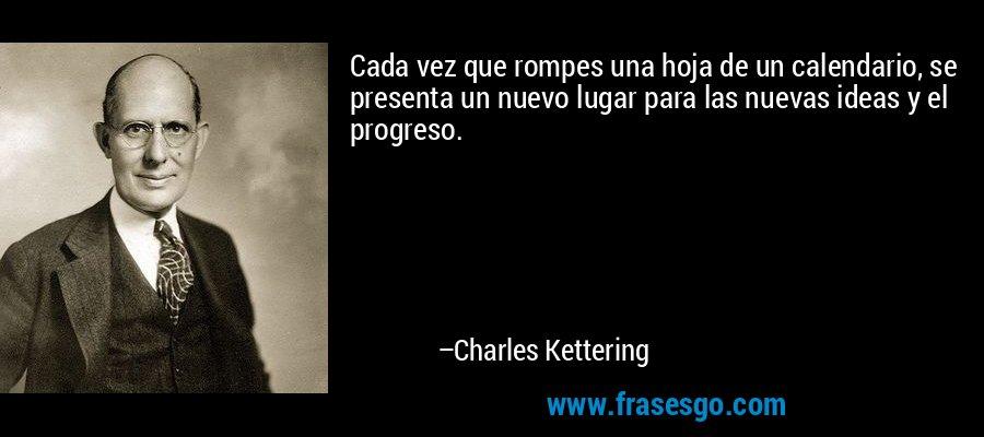 Cada vez que rompes una hoja de un calendario, se presenta un nuevo lugar para las nuevas ideas y el progreso. – Charles Kettering
