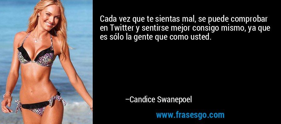 Cada vez que te sientas mal, se puede comprobar en Twitter y sentirse mejor consigo mismo, ya que es sólo la gente que como usted. – Candice Swanepoel