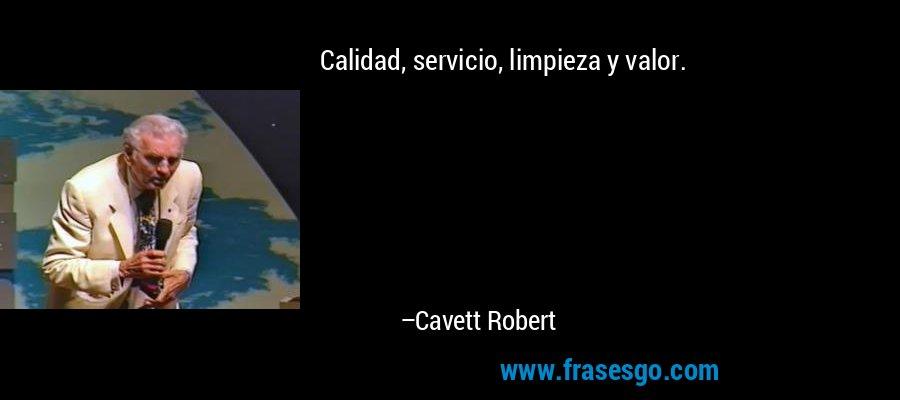 Calidad, servicio, limpieza y valor. – Cavett Robert