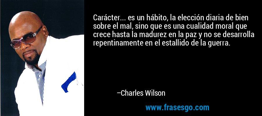 Carácter... es un hábito, la elección diaria de bien sobre el mal, sino que es una cualidad moral que crece hasta la madurez en la paz y no se desarrolla repentinamente en el estallido de la guerra. – Charles Wilson