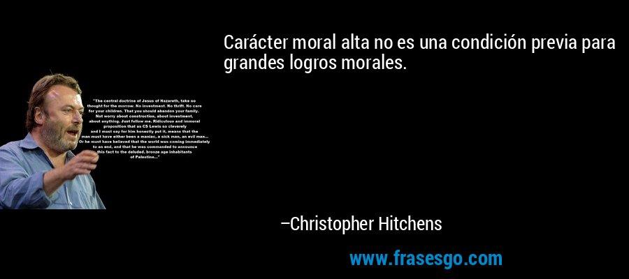 Carácter moral alta no es una condición previa para grandes logros morales. – Christopher Hitchens
