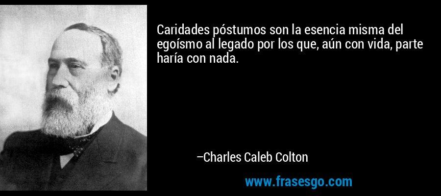 Caridades póstumos son la esencia misma del egoísmo al legado por los que, aún con vida, parte haría con nada. – Charles Caleb Colton