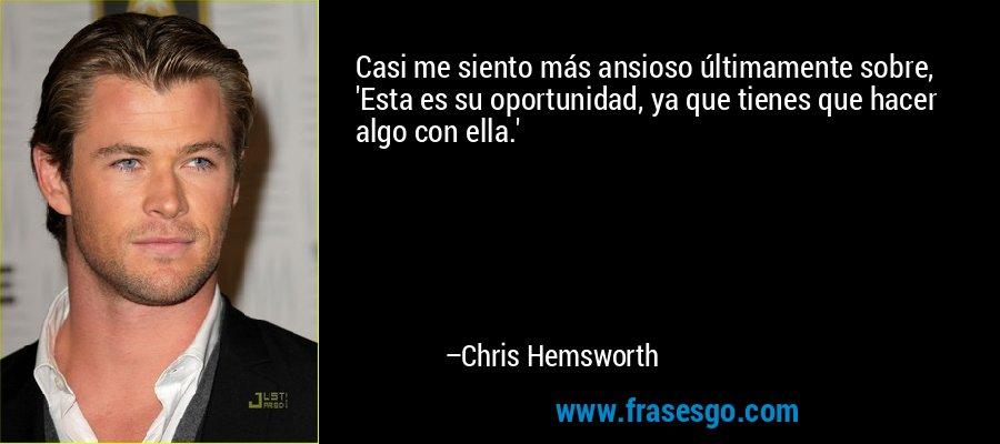Casi me siento más ansioso últimamente sobre, 'Esta es su oportunidad, ya que tienes que hacer algo con ella.' – Chris Hemsworth