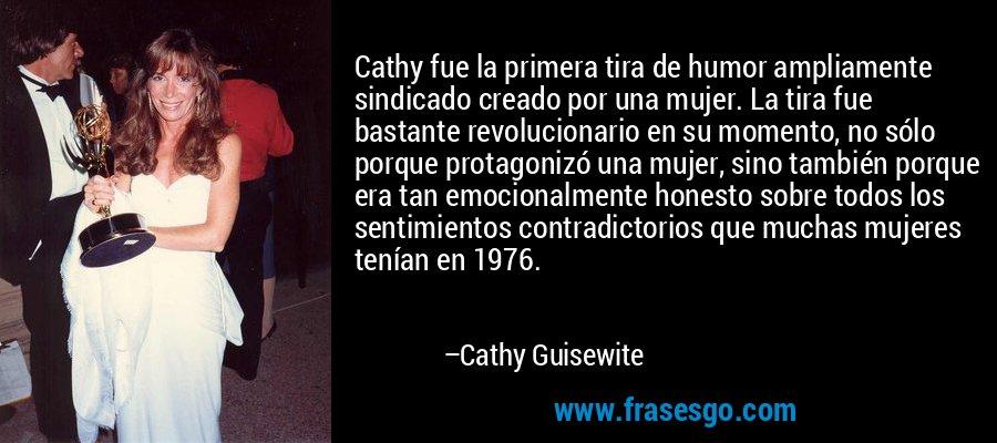 Cathy fue la primera tira de humor ampliamente sindicado creado por una mujer. La tira fue bastante revolucionario en su momento, no sólo porque protagonizó una mujer, sino también porque era tan emocionalmente honesto sobre todos los sentimientos contradictorios que muchas mujeres tenían en 1976. – Cathy Guisewite
