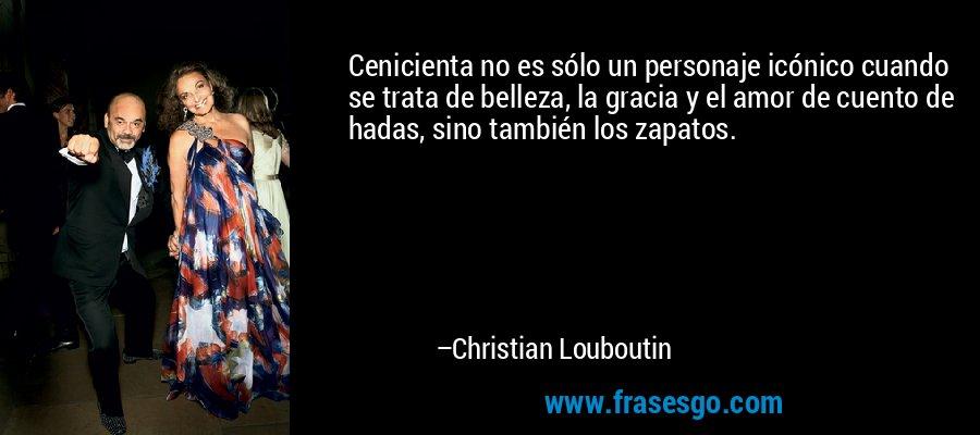 Cenicienta no es sólo un personaje icónico cuando se trata de belleza, la gracia y el amor de cuento de hadas, sino también los zapatos. – Christian Louboutin